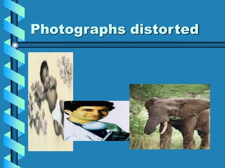 Photographs distorted