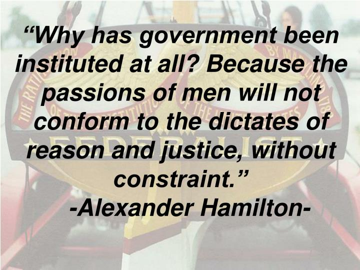 """Why has government been instituted at all? Because the passions of men will not conform to the dictates of reason and justice, without constraint."""