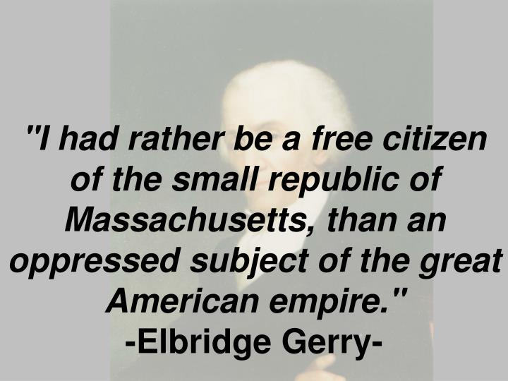 """I had rather be a free citizen of the small republic of Massachusetts, than an oppressed subject of the great American empire."""