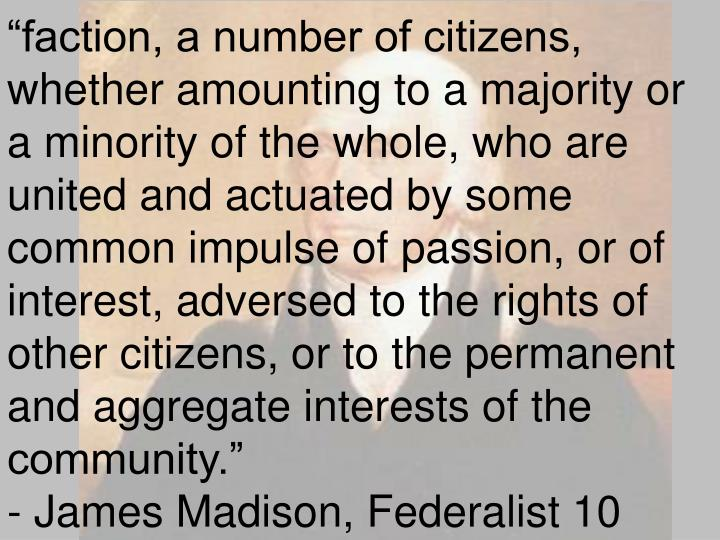 """faction, a number of citizens, whether amounting to a majority or a minority of the whole, who are united and actuated by some common impulse of passion, or of interest, adversed to the rights of other citizens, or to the permanent and aggregate interests of the community."""