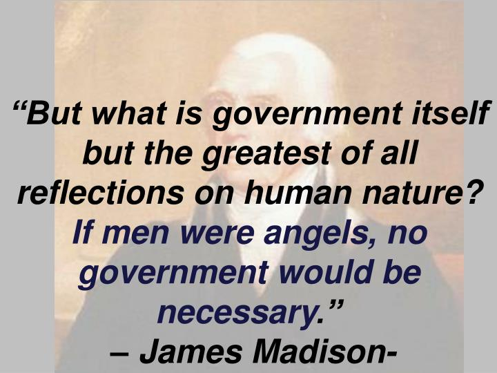 """But what is government itself but the greatest of all reflections on human nature?"