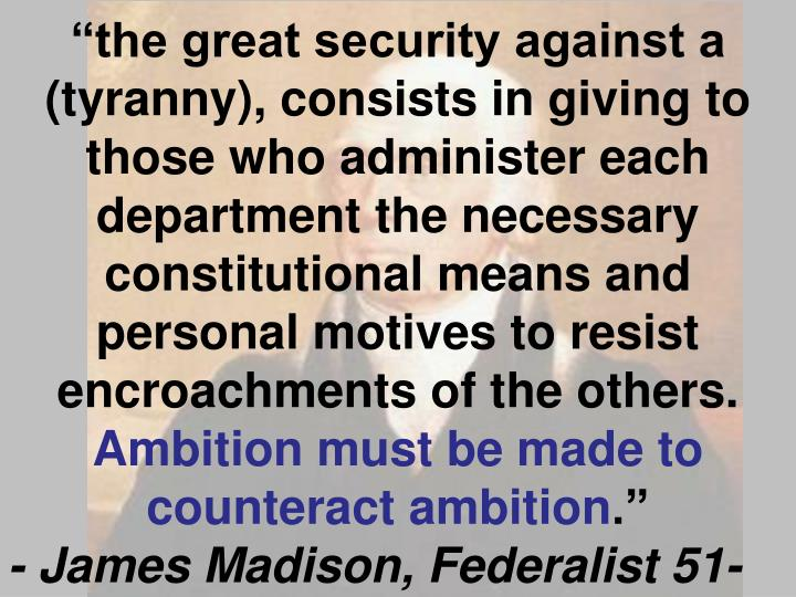 """the great security against a (tyranny), consists in giving to those who administer each department the necessary constitutional means and personal motives to resist encroachments of the others."