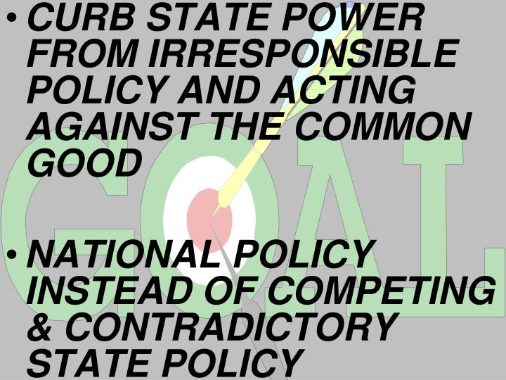 CURB STATE POWER FROM IRRESPONSIBLE POLICY AND ACTING AGAINST THE COMMON GOOD