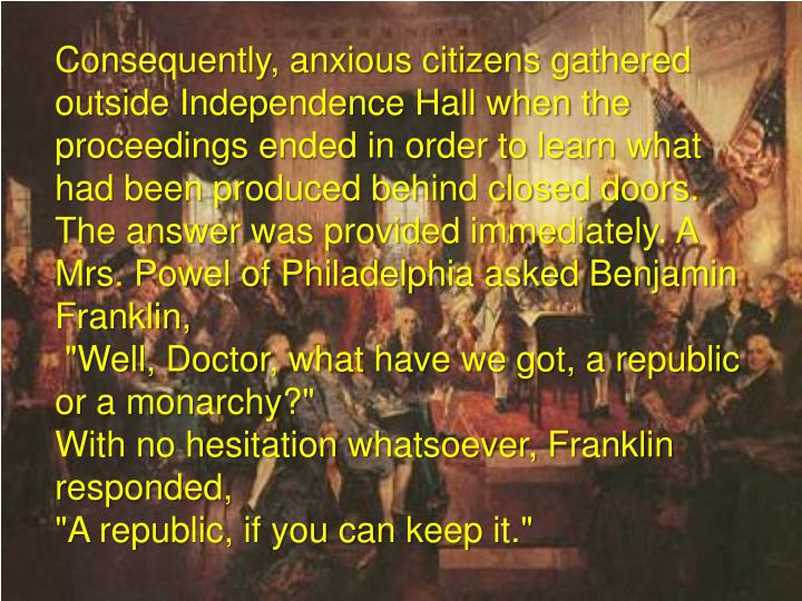 Consequently, anxious citizens gathered outside Independence Hall when the proceedings ended in order to learn what had been produced behind closed doors. The answer was provided immediately. A Mrs. Powel of Philadelphia asked Benjamin Franklin,