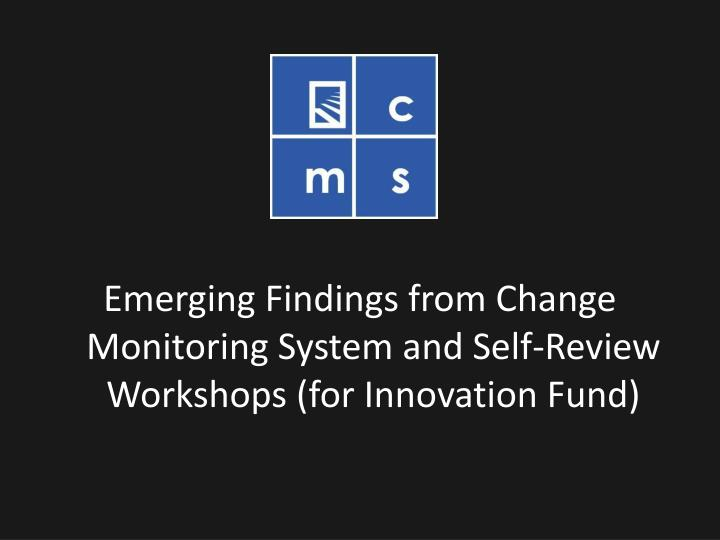 Emerging Findings from Change Monitoring System and Self-Review Workshops (for Innovation Fund)