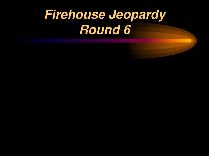 Firehouse jeopardy round 6