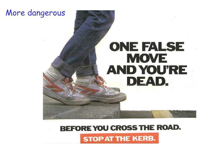 More dangerous