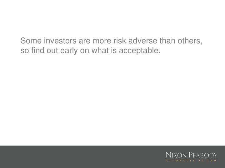 Some investors are more risk adverse than others, so find out early on what is acceptable.