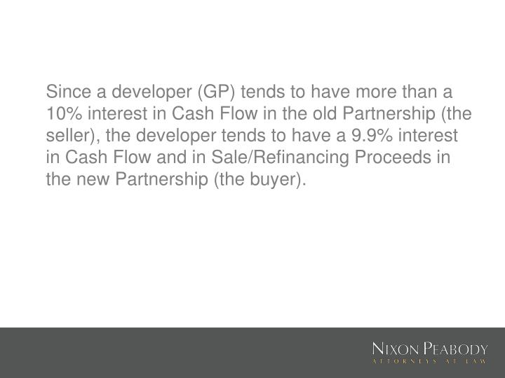 Since a developer (GP) tends to have more than a 10% interest in Cash Flow in the old Partnership (the seller), the developer tends to have a 9.9% interest in Cash Flow and in Sale/Refinancing Proceeds in the new Partnership (the buyer).