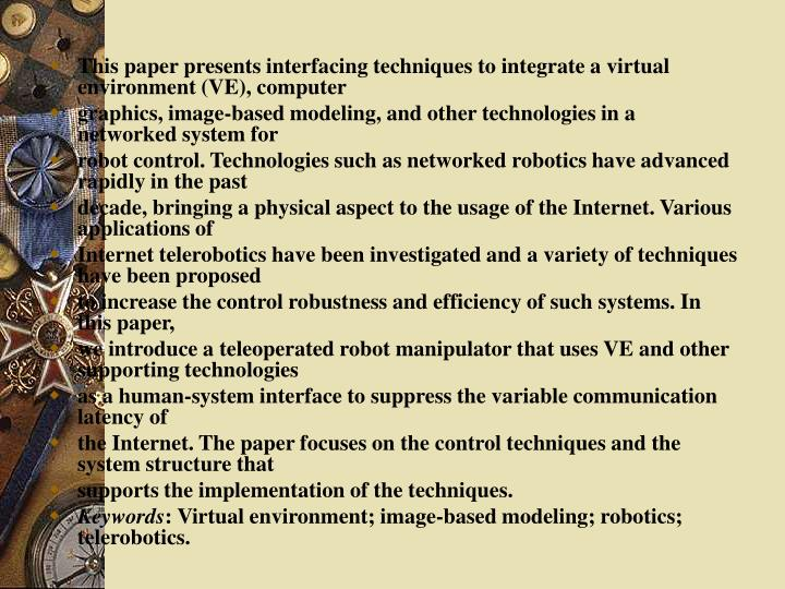 This paper presents interfacing techniques to integrate a virtual environment (VE), computer