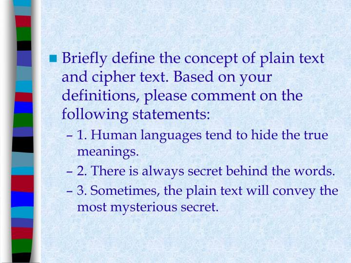 Briefly define the concept of plain text and cipher text. Based on your definitions, please comment on the following statements: