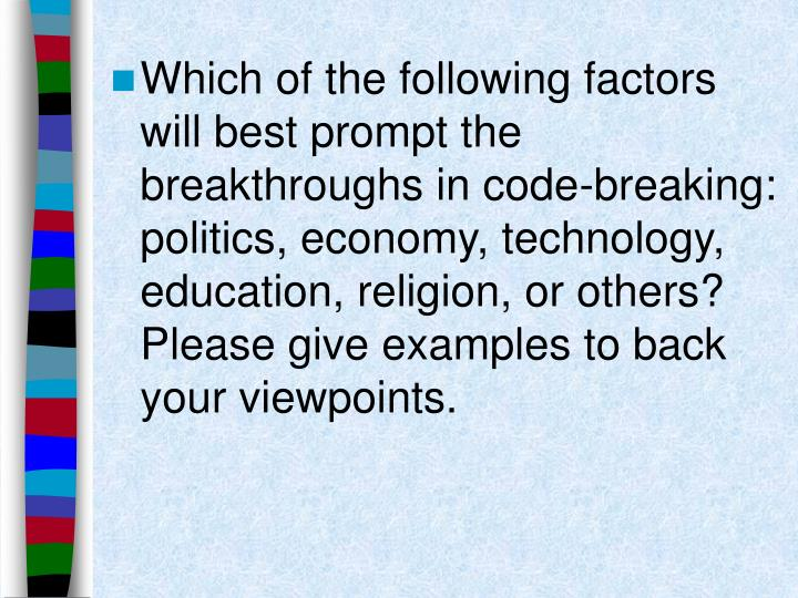 Which of the following factors will best prompt the breakthroughs in code-breaking: politics, economy, technology, education, religion, or others? Please give examples to back your viewpoints.