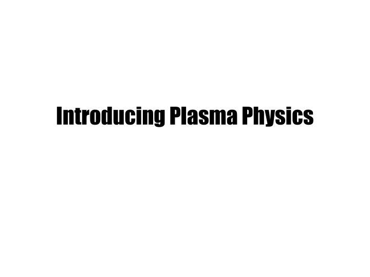 Introducing Plasma Physics