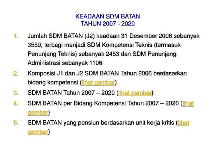 Jumlah SDM BATAN (J2) keadaan 31 Desember 2006 sebanyak 3559, terbagi menjadi SDM Kompetensi Teknis (termasuk Penunjang Teknis) sebanyak 2453 dan SDM Penunjang Administrasi sebanyak 1106