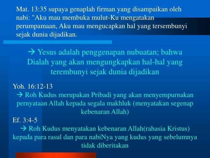 """Mat. 13:35 supaya genaplah firman yang disampaikan oleh nabi: """"Aku mau membuka mulut-Ku mengatakan perumpamaan, Aku mau mengucapkan hal yang tersembunyi sejak dunia dijadikan."""