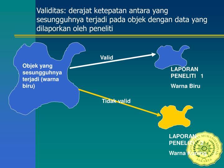 Validitas: derajat ketepatan antara yang sesungguhnya terjadi pada objek dengan data yang dilaporkan oleh peneliti