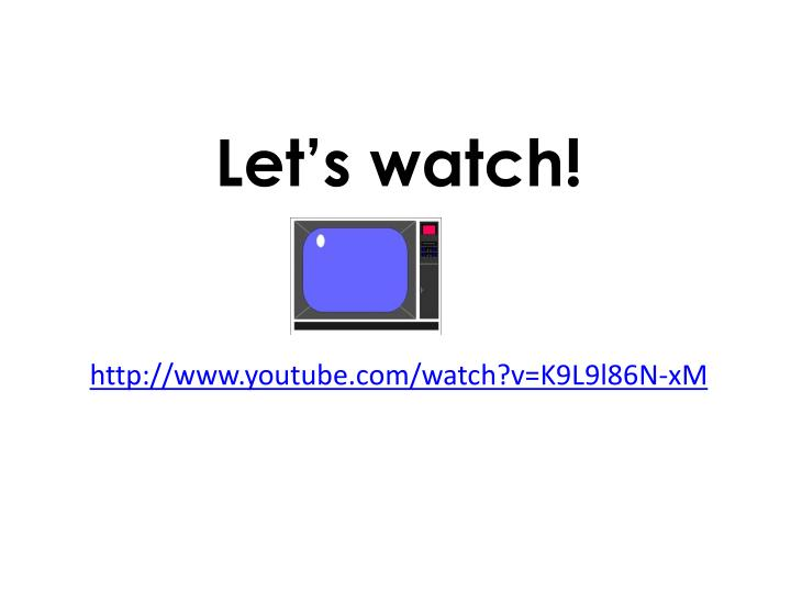 Let s watch http www youtube com watch v k9l9l86n xm