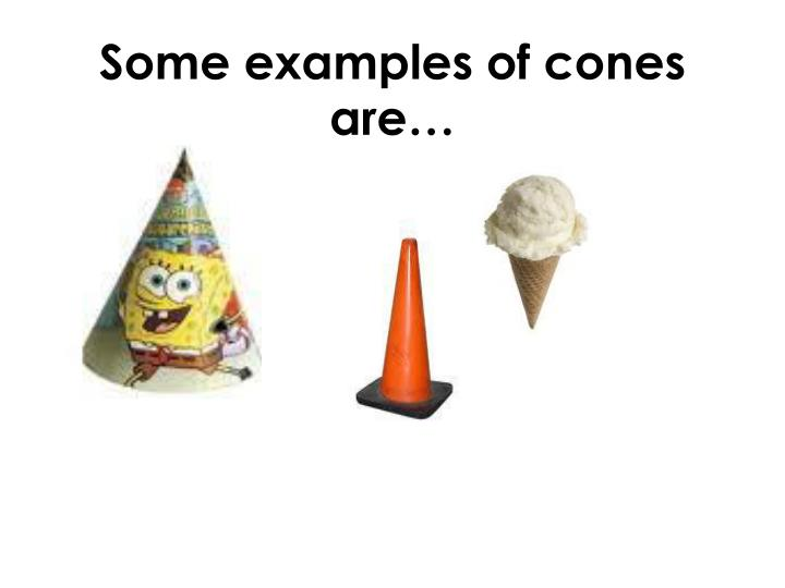 Some examples of cones are…
