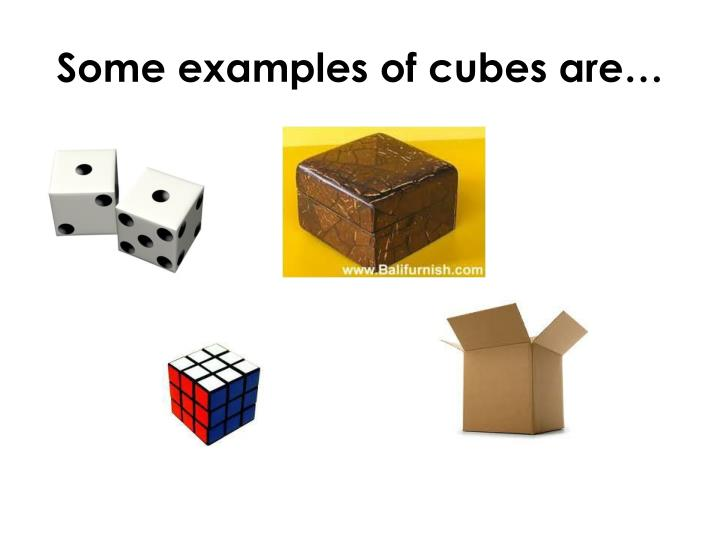 Some examples of cubes are…
