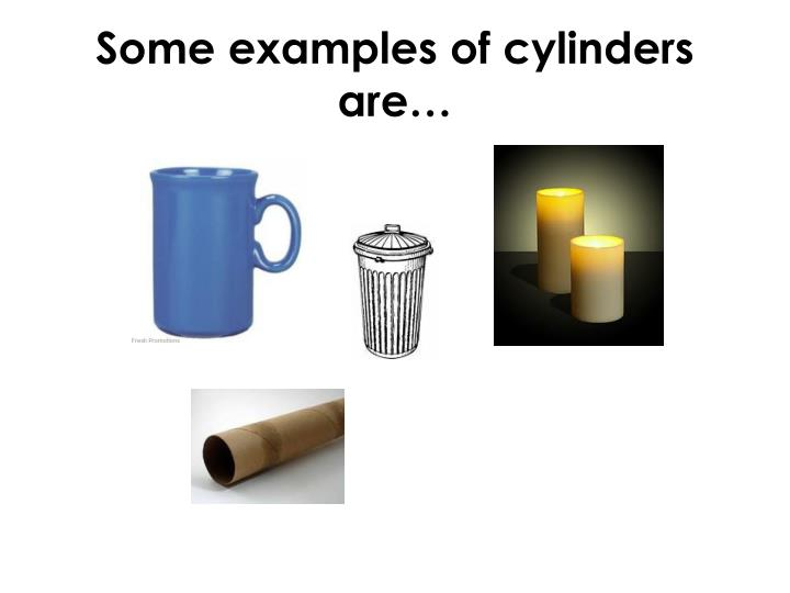 Some examples of cylinders are…