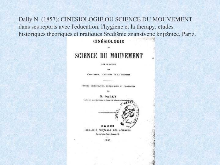Dally N. (1857): CINESIOLOGIE OU SCIENCE DU MOUVEMENT. dans ses reports avec l'education, l'hygiene et la therapy, etudes historiques theoriques et pratiques Središnje znanstvene knjižnice, Pariz.