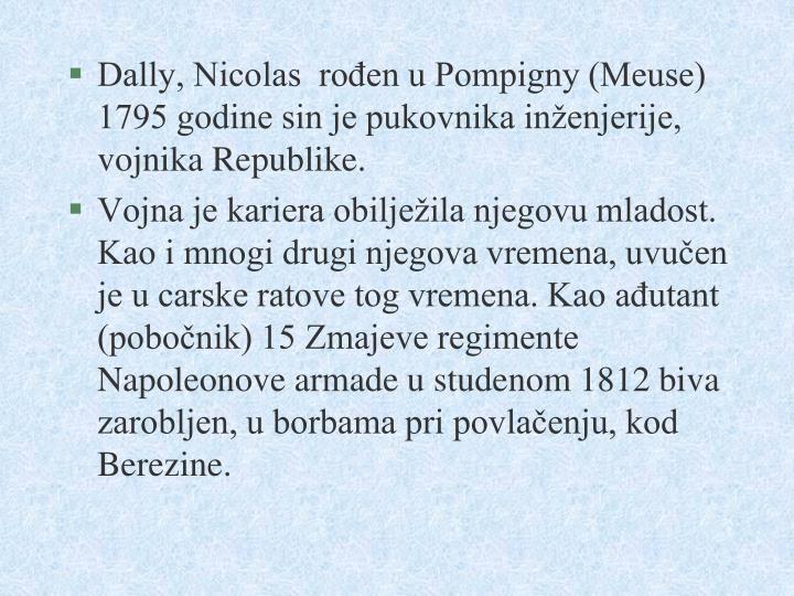 Dally, Nicolas  rođen u Pompigny (Meuse) 1795 godine sin je pukovnika inženjerije, vojnika Republike.