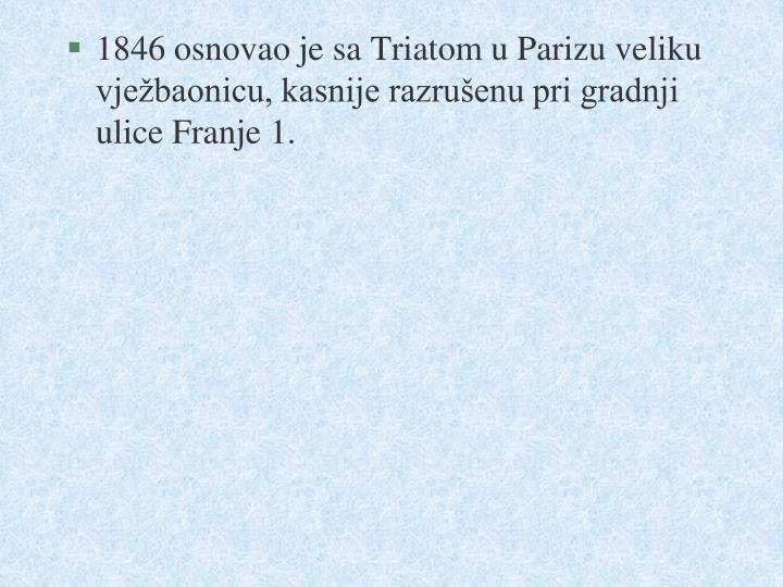 1846 osnovao je sa Triatom u Parizu veliku vježbaonicu, kasnije razrušenu pri gradnji ulice Franje 1.