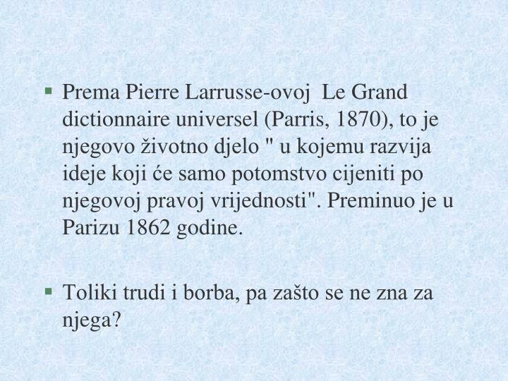 """Prema Pierre Larrusse-ovoj  Le Grand dictionnaire universel (Parris, 1870), to je njegovo životno djelo """" u kojemu razvija ideje koji će samo potomstvo cijeniti po njegovoj pravoj vrijednosti"""". Preminuo je u Parizu 1862 godine."""