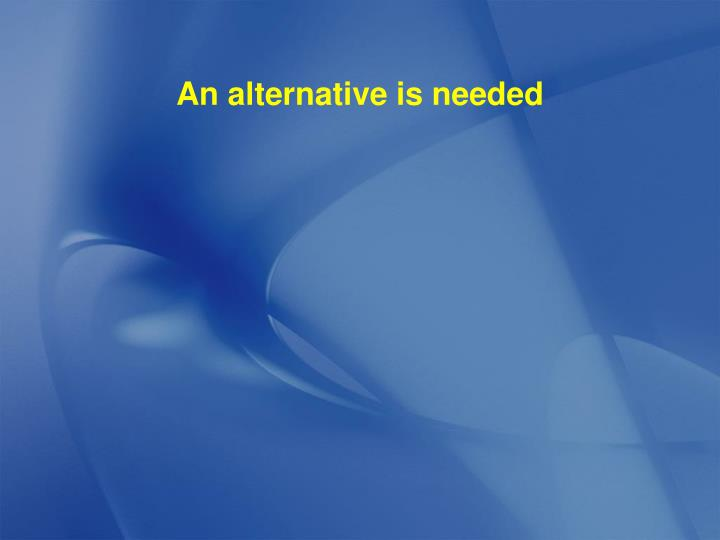 An alternative is needed