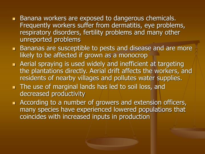 Banana workers are exposed to dangerous chemicals. Frequently workers suffer from dermatitis, eye problems, respiratory disorders, fertility problems and many other unreported problems