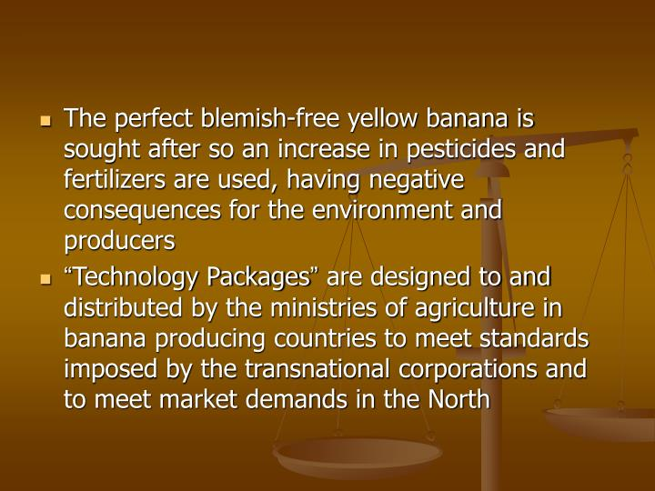 The perfect blemish-free yellow banana is sought after so an increase in pesticides and fertilizers are used, having negative consequences for the environment and producers