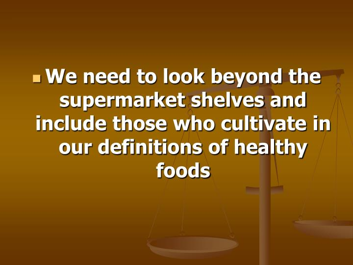 We need to look beyond the supermarket shelves and include those who cultivate in our definitions of healthy foods