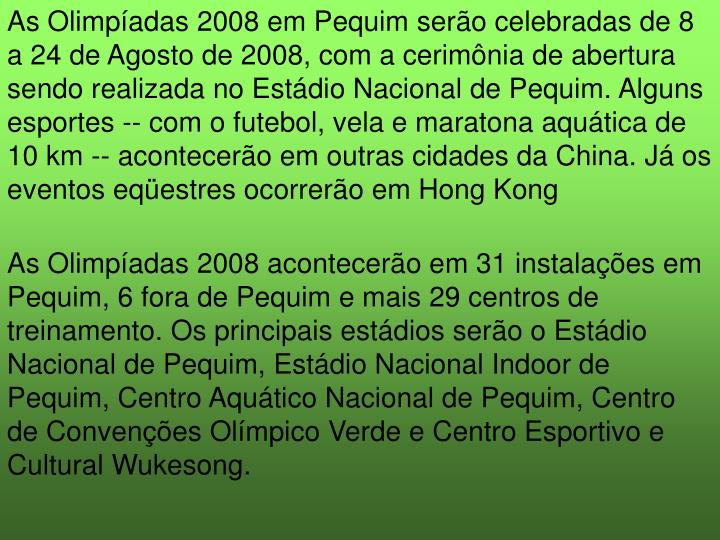 As Olimpíadas 2008 em Pequim serão celebradas de 8 a 24 de Agosto de 2008, com a cerimônia de abertura sendo realizada no Estádio Nacional de Pequim. Alguns esportes -- com o futebol, vela e maratona aquática de 10 km -- acontecerão em outras cidades da China. Já os eventos eqüestres ocorrerão em Hong Kong