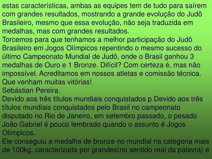 estas características, ambas as equipes tem de tudo para saírem com grandes resultados, mostrando a grande evolução do Judô Brasileiro, mesmo que essa evolução, não seja traduzida em medalhas,mas com grandes resultados.