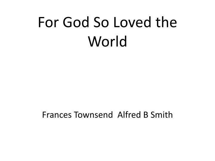 For god so loved the world frances townsend alfred b smith