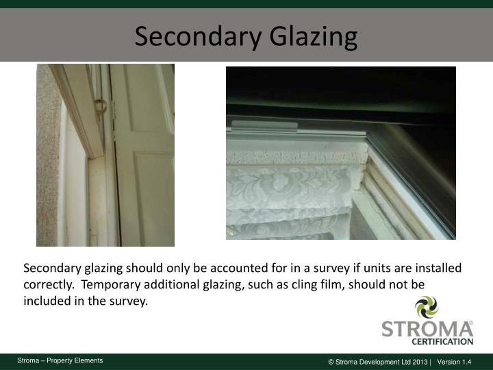 Secondary glazing should only be accounted for in a survey if units are installed correctly.  Temporary additional glazing, such as cling film, should not be included in the survey.