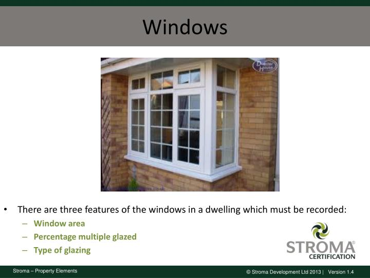 There are three features of the windows in a dwelling which must be recorded: