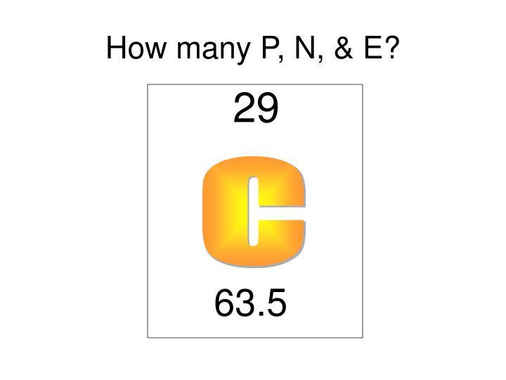 How many P, N, & E?