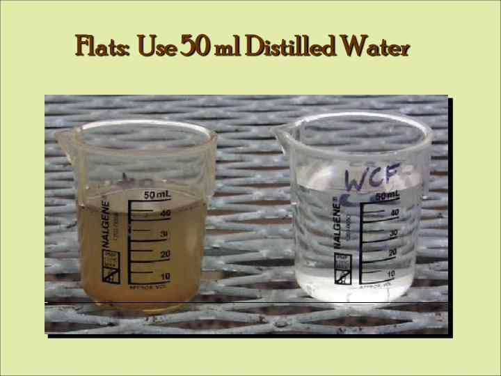 Flats:  Use 50 ml Distilled Water