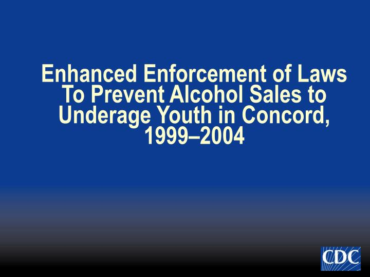 Enhanced Enforcement of Laws To Prevent Alcohol Sales to Underage Youth in Concord, 1999–2004