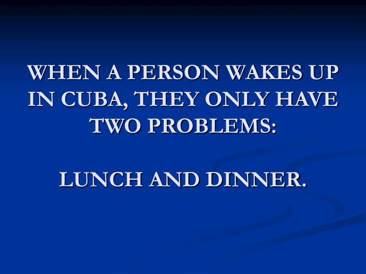 WHEN A PERSON WAKES UP IN CUBA, THEY ONLY HAVE TWO PROBLEMS: