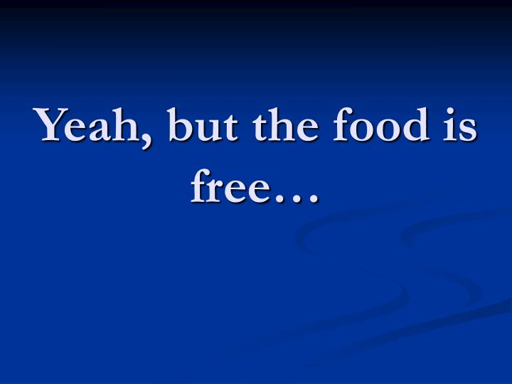 Yeah, but the food is free…
