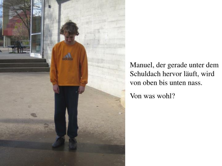Manuel, der gerade unter dem Schuldach hervor läuft, wird von oben bis unten nass.