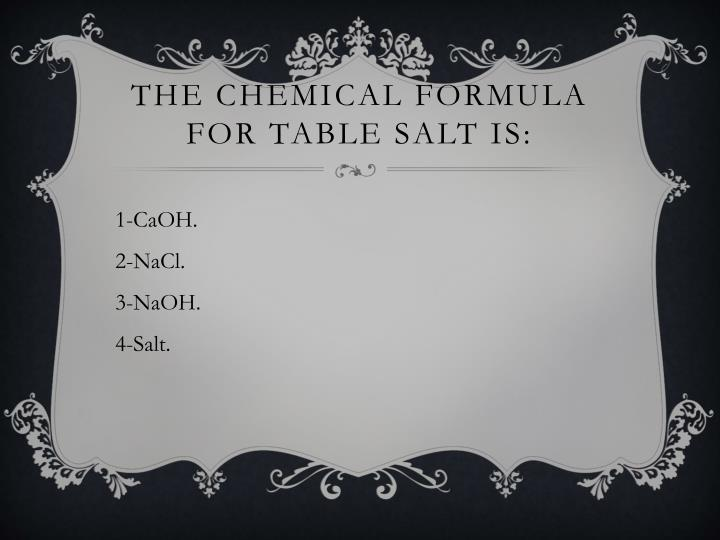 The chemical formula for table salt is: