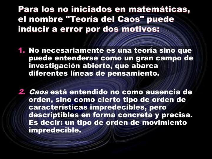 """Para los no iniciados en matemáticas, el nombre """"Teoría del Caos"""" puede inducir a error por dos motivos:"""