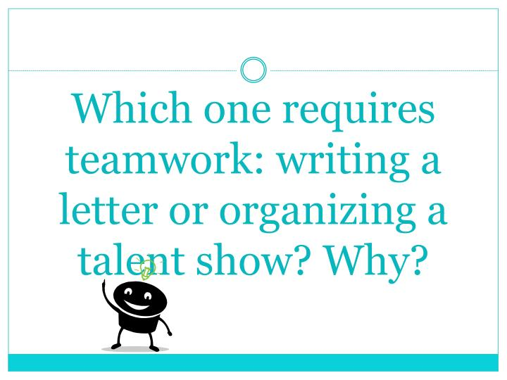 Which one requires teamwork: writing a letter or organizing a talent show? Why?