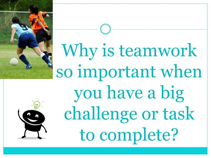Why is teamwork so important when you have a big challenge or task to complete?