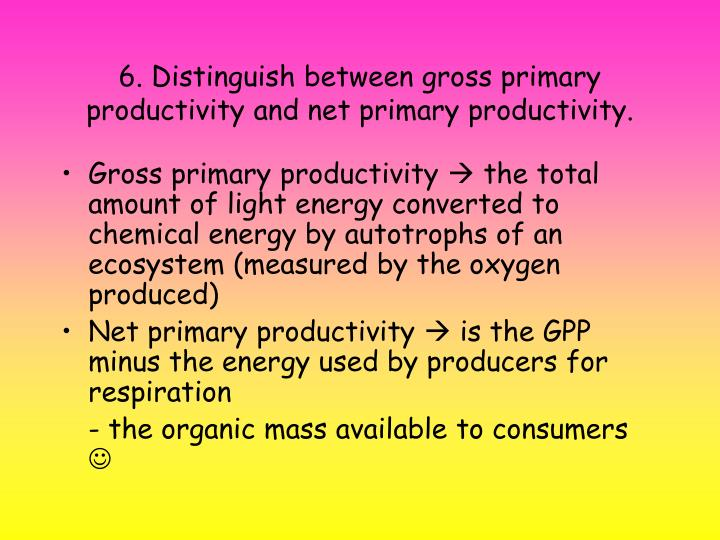 6. Distinguish between gross primary productivity and net primary productivity.