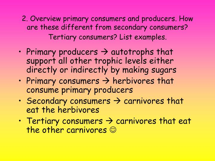2. Overview primary consumers and producers. How are these different from secondary consumers? Tertiary consumers? List examples.