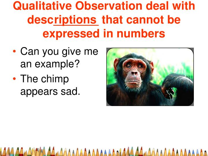 Qualitative Observation deal with desc_______ that cannot be expressed in numbers